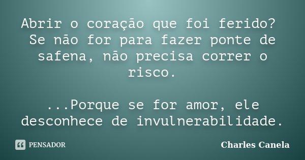 Abrir o coração que foi ferido? Se não for para fazer ponte de safena, não precisa correr o risco. ...Porque se for amor, ele desconhece de invulnerabilidade.... Frase de Charles Canela.