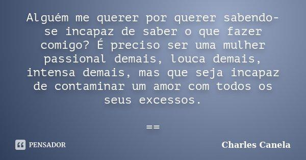 Alguém me querer por querer sabendo-se incapaz de saber o que fazer comigo? É preciso ser uma mulher passional demais, louca demais, intensa demais, mas que sej... Frase de Charles Canela.