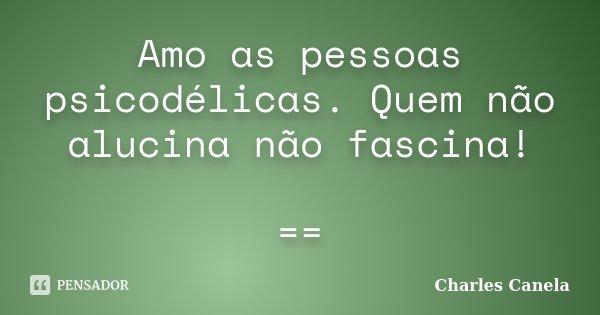 Amo as pessoas psicodélicas. Quem não alucina não fascina! ==... Frase de Charles Canela.