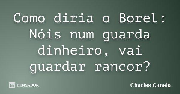 Como diria o Borel: Nóis num guarda dinheiro, vai guardar rancor?... Frase de Charles Canela.