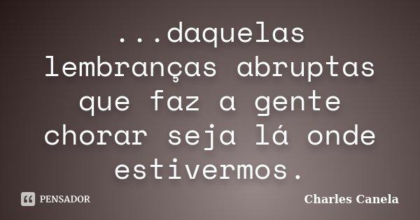 ...daquelas lembranças abruptas que faz a gente chorar seja lá onde estivermos.... Frase de Charles Canela.