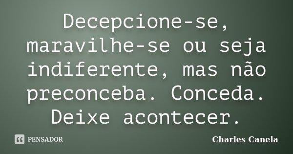 Decepcione-se, maravilhe-se ou seja indiferente, mas não preconceba. Conceda. Deixe acontecer.... Frase de Charles Canela.