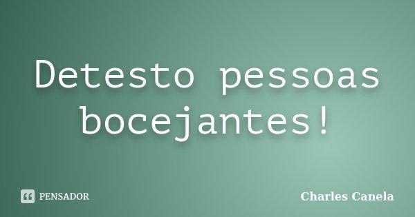 Detesto pessoas bocejantes!... Frase de Charles Canela.