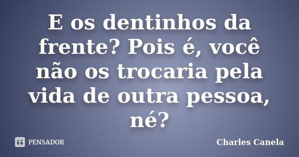 E os dentinhos da frente? Pois é, você não os trocaria pela vida de outra pessoa, né?... Frase de Charles Canela.