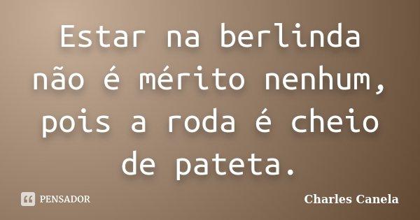 Estar na berlinda não é mérito nenhum, pois a roda é cheio de pateta.... Frase de Charles Canela.