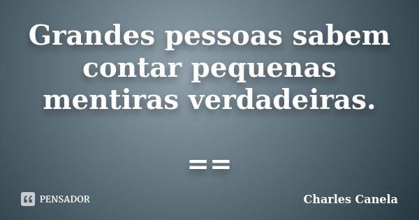 Grandes pessoas sabem contar pequenas mentiras verdadeiras. ==... Frase de Charles Canela.