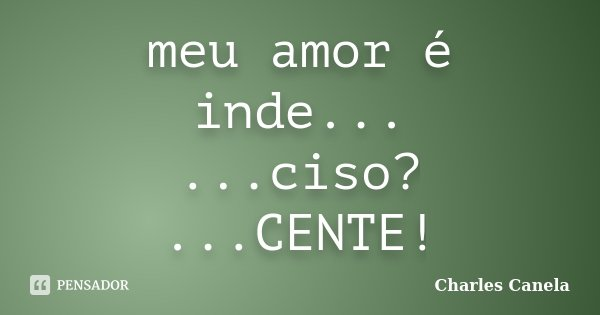 meu amor é inde... ...ciso? ...CENTE!... Frase de Charles Canela.