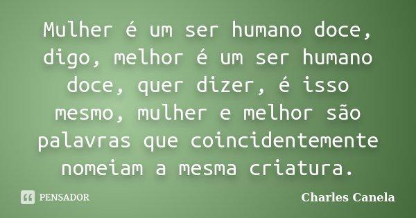Mulher é um ser humano doce, digo, melhor é um ser humano doce, quer dizer, é isso mesmo, mulher e melhor são palavras que coincidentemente nomeiam a mesma cria... Frase de Charles Canela.