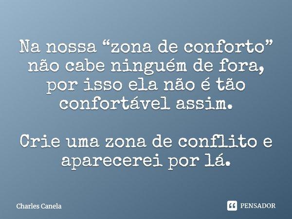 """Na nossa """"zona de conforto"""" não cabe ninguém de fora, por isso ela não é tão confortável assim. Crie uma zona de conflito e aparecerei por lá. ==... Frase de Charles Canela."""