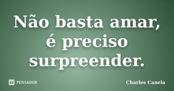 Não basta amar, é preciso surpreender.... Frase de Charles Canela.