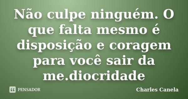 Não culpe ninguém. O que falta mesmo é disposição e coragem para você sair da me.diocridade... Frase de Charles Canela.