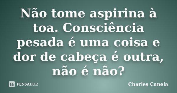 Não tome aspirina à toa. Consciência pesada é uma coisa e dor de cabeça é outra, não é não?... Frase de Charles Canela.