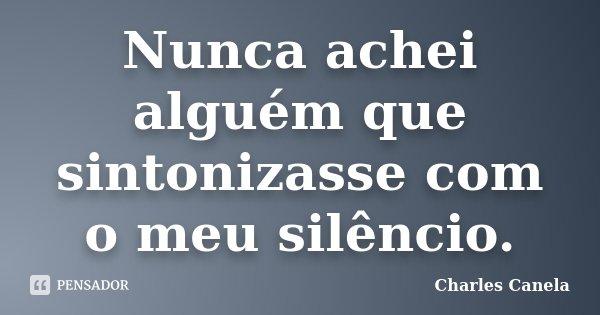 Nunca achei alguém que sintonizasse com o meu silêncio.... Frase de Charles Canela.