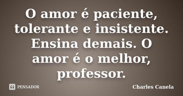 O amor é paciente, tolerante e insistente. Ensina demais. O amor é o melhor, professor.... Frase de Charles Canela.