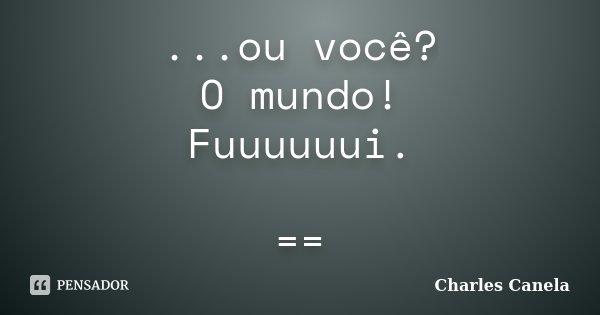 ...ou você? O mundo! Fuuuuuui. ==... Frase de Charles Canela.