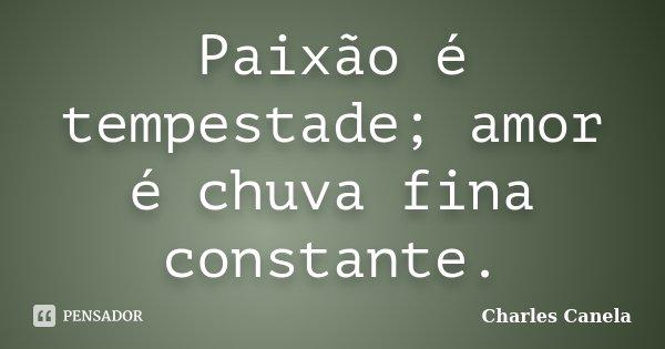 Paixão é tempestade; amor é chuva fina constante.... Frase de Charles Canela.