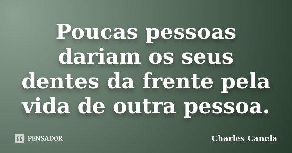 Poucas pessoas dariam os seus dentes da frente pela vida de outra pessoa.... Frase de Charles Canela.