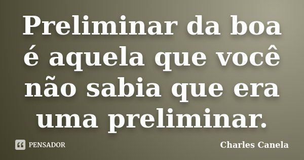 Preliminar da boa é aquela que você não sabia que era uma preliminar.... Frase de Charles Canela.