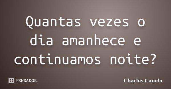 Quantas vezes o dia amanhece e continuamos noite?... Frase de Charles Canela.