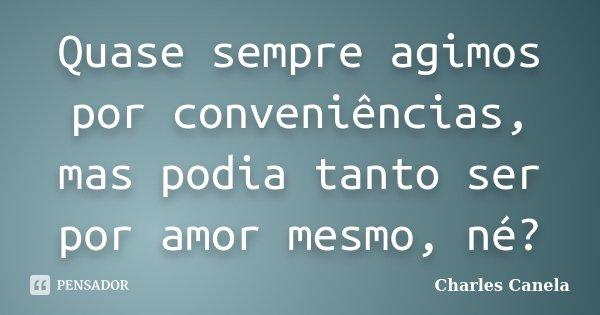 Quase sempre agimos por conveniências, mas podia tanto ser por amor mesmo, né?... Frase de Charles Canela.