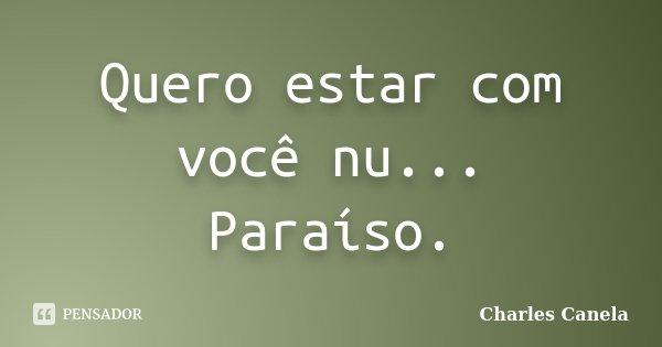 Quero estar com você nu... Paraíso.... Frase de Charles Canela.
