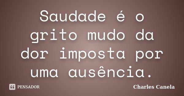 Saudade é o grito mudo da dor imposta por uma ausência.... Frase de Charles Canela.