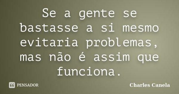 Se a gente se bastasse a si mesmo evitaria problemas, mas não é assim que funciona.... Frase de Charles Canela.