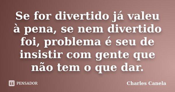 Se for divertido já valeu à pena, se nem divertido foi, problema é seu de insistir com gente que não tem o que dar.... Frase de Charles Canela.