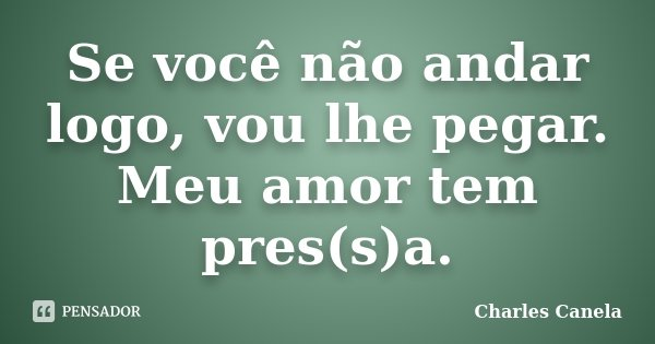 Se você não andar logo, vou lhe pegar. Meu amor tem pres(s)a.... Frase de Charles Canela.