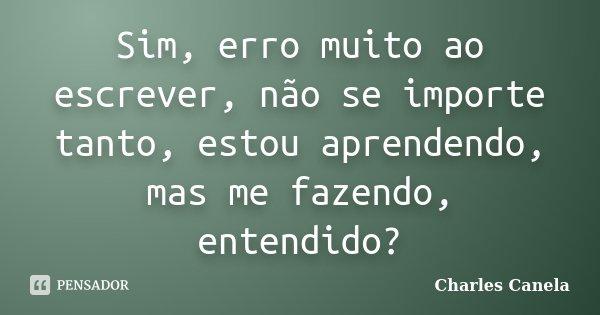 Sim, erro muito ao escrever, não se importe tanto, estou aprendendo, mas me fazendo, entendido?... Frase de Charles Canela.