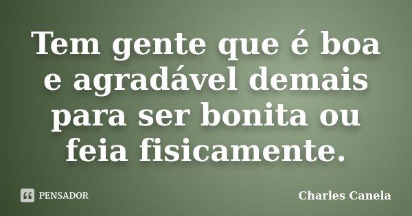 Tem gente que é boa e agradável demais para ser bonita ou feia fisicamente.... Frase de Charles Canela.
