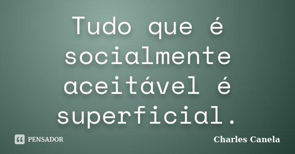 Tudo que é socialmente aceitável é superficial.... Frase de Charles Canela.