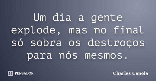 Um dia a gente explode, mas no final só sobra os destroços para nós mesmos.... Frase de Charles Canela.