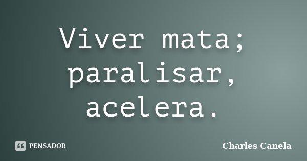 Viver mata; paralisar, acelera.... Frase de Charles Canela.
