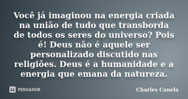 Você já imaginou na energia criada na união de tudo que transborda de todos os seres do universo? Pois é! Deus não é aquele ser personalizado discutido nas reli... Frase de Charles Canela.