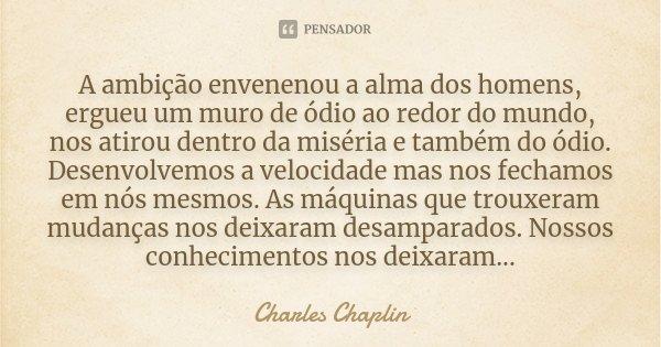 A ambição envenenou a alma dos homens, ergueu um muro de ódio ao redor do mundo, nos atirou dentro da miséria e também do ódio. Desenvolvemos a velocidade mas n... Frase de Charles Chaplin.