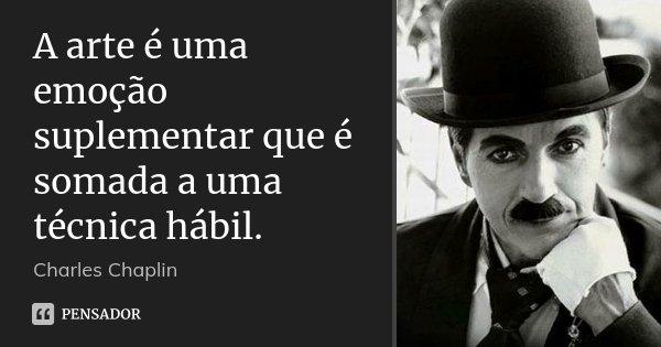 A arte é uma emoção suplementar que é somada a uma técnica hábil.... Frase de Charles Chaplin.