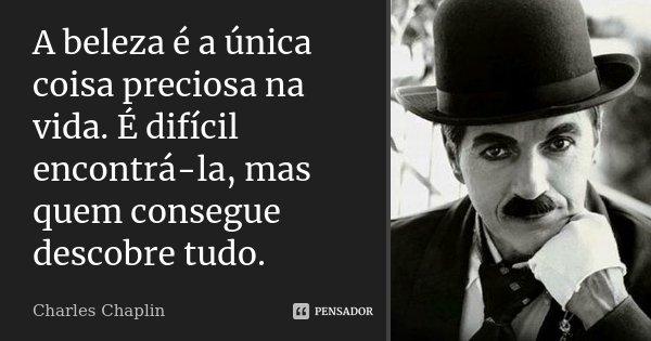A beleza é a única coisa preciosa na vida. É difícil encontrá-la, mas quem consegue descobre tudo.... Frase de Charles Chaplin.