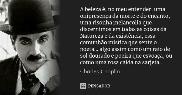 A beleza é, no meu entender, uma onipresença da morte e do encanto, uma risonha melancolia que discernimos em todas as coisas da Natureza e da existência, essa ... Frase de Charles Chaplin.