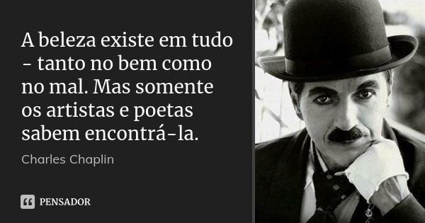 A beleza existe em tudo - tanto no bem como no mal. Mas somente os artistas e poetas sabem encontrá-la.... Frase de Charles Chaplin.