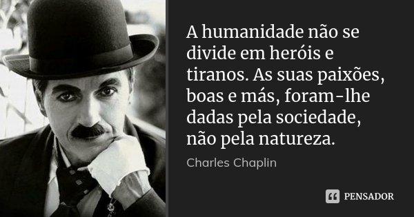 A humanidade não se divide em heróis e tiranos. As suas paixões, boas e más, foram-lhe dadas pela sociedade, não pela natureza.... Frase de Charles Chaplin.