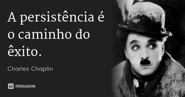 A persistência é o caminho do êxito.... Frase de Charles Chaplin.
