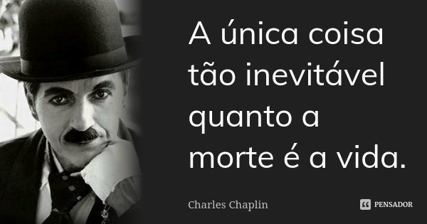 A única coisa tão inevitável quanto a morte é a vida.... Frase de Charles Chaplin.
