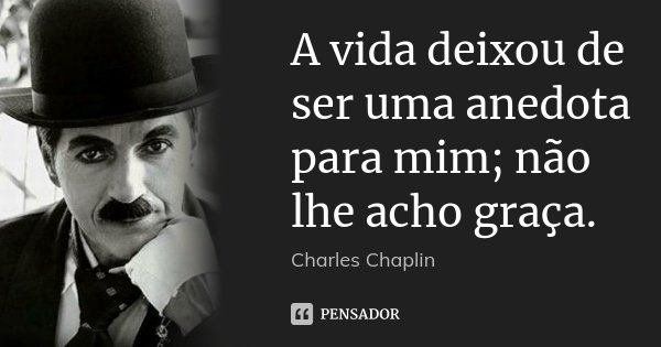 A vida deixou de ser uma anedota para mim; não lhe acho graça.... Frase de Charles Chaplin.