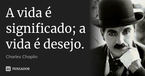 A vida é significado; a vida é desejo.... Frase de Charles Chaplin.