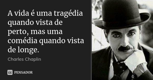 A vida é uma tragédia quando vista de perto, mas uma comédia quando vista de longe.... Frase de Charles Chaplin.