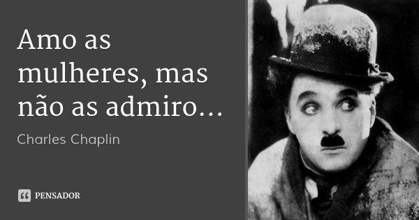 Amo as mulheres, mas não as admiro...... Frase de Charles Chaplin.