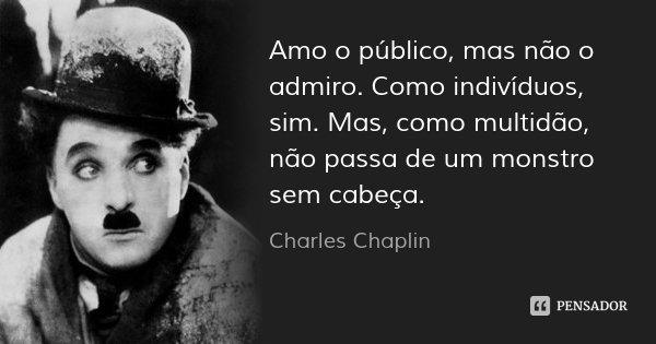 Amo o público, mas não o admiro. Como indivíduos, sim. Mas, como multidão, não passa de um monstro sem cabeça.... Frase de Charles Chaplin.