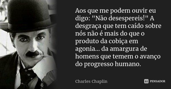 """Aos que me podem ouvir eu digo: """"Não desespereis!"""" A desgraça que tem caído sobre nós não é mais do que o produto da cobiça em agonia ... da amargura ... Frase de Charles Chaplin."""