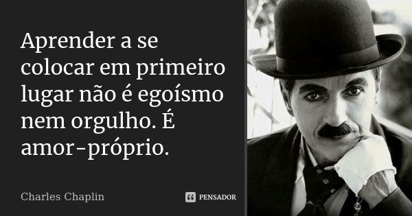 Aprender a se colocar em primeiro lugar não é egoísmo nem orgulho. É amor-próprio.... Frase de Charles Chaplin.